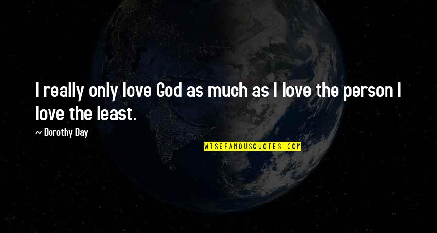 The Only Person I Love Quotes By Dorothy Day: I really only love God as much as