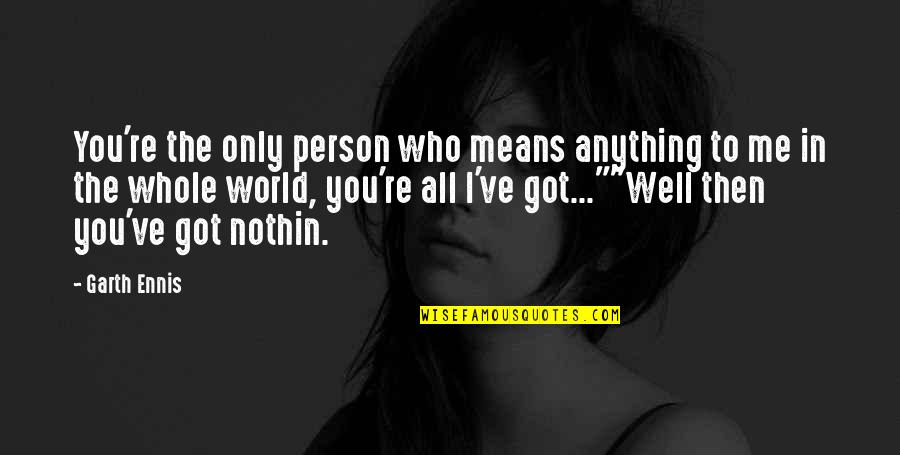 The Only Person I Love Quotes By Garth Ennis: You're the only person who means anything to