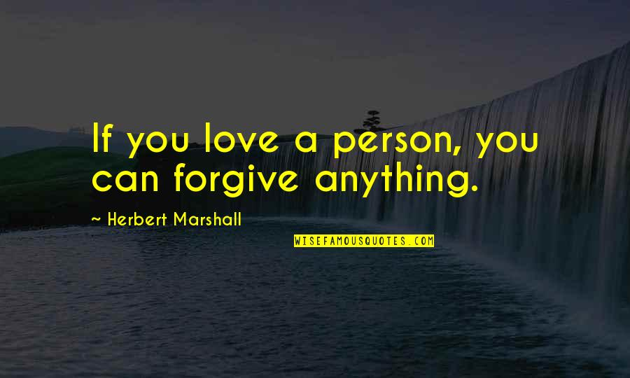 The Only Person I Love Quotes By Herbert Marshall: If you love a person, you can forgive