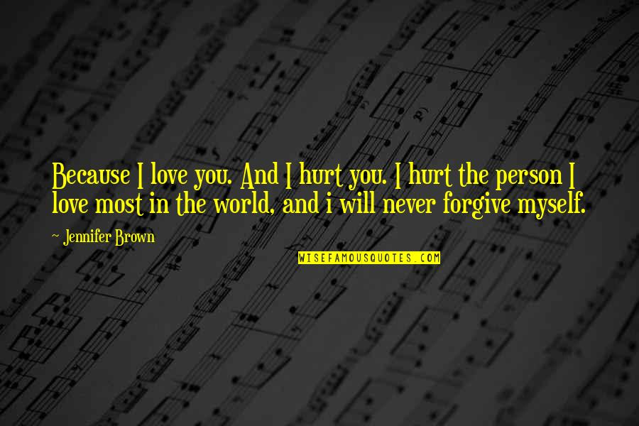 The Only Person I Love Quotes By Jennifer Brown: Because I love you. And I hurt you.