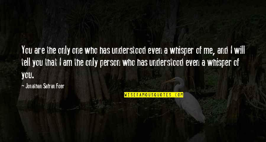 The Only Person I Love Quotes By Jonathan Safran Foer: You are the only one who has understood