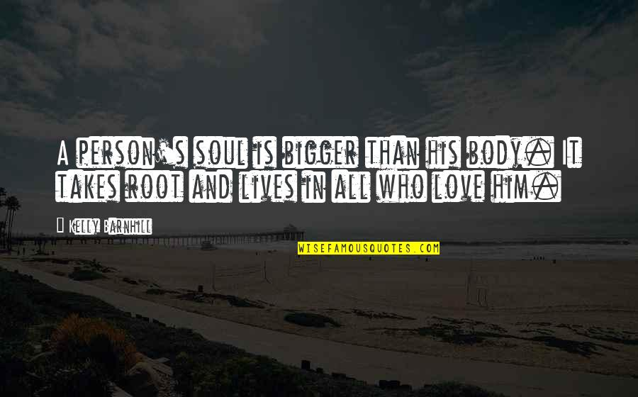 The Only Person I Love Quotes By Kelly Barnhill: A person's soul is bigger than his body.