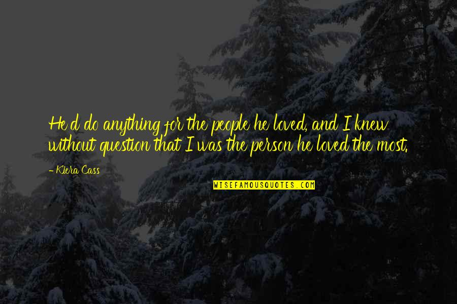 The Only Person I Love Quotes By Kiera Cass: He'd do anything for the people he loved,