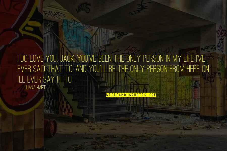 The Only Person I Love Quotes By Liliana Hart: I do love you, Jack. You've been the