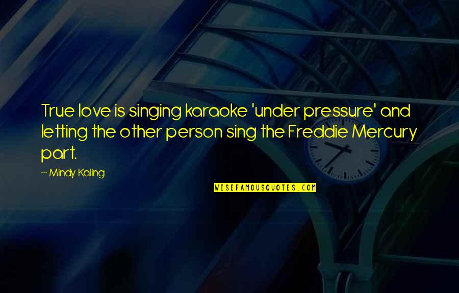 The Only Person I Love Quotes By Mindy Kaling: True love is singing karaoke 'under pressure' and