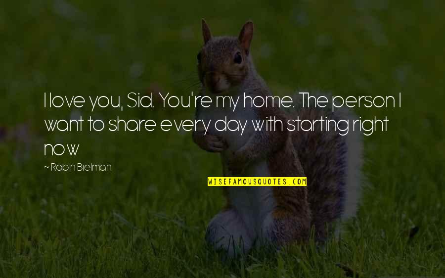 The Only Person I Love Quotes By Robin Bielman: I love you, Sid. You're my home. The
