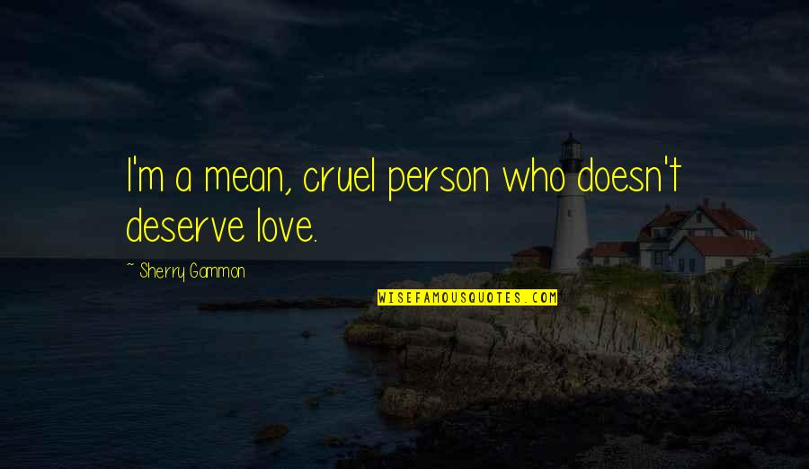 The Only Person I Love Quotes By Sherry Gammon: I'm a mean, cruel person who doesn't deserve