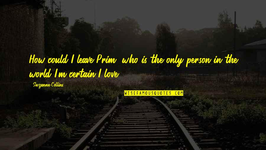 The Only Person I Love Quotes By Suzanne Collins: How could I leave Prim, who is the