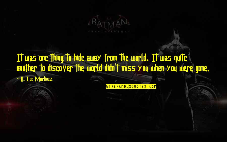 The Only Thing Missing Is You Quotes By A. Lee Martinez: It was one thing to hide away from