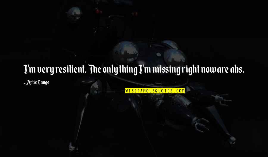 The Only Thing Missing Is You Quotes By Artie Lange: I'm very resilient. The only thing I'm missing