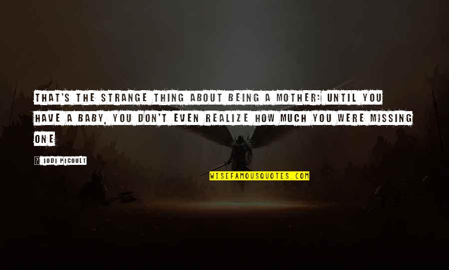 The Only Thing Missing Is You Quotes By Jodi Picoult: That's the strange thing about being a mother: