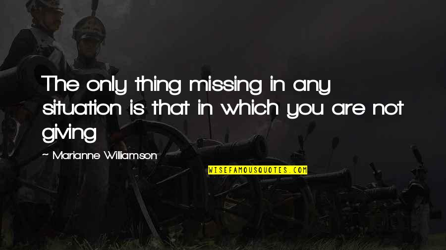 The Only Thing Missing Is You Quotes By Marianne Williamson: The only thing missing in any situation is