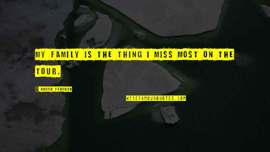The Only Thing Missing Is You Quotes By Roger Federer: My family is the thing I miss most