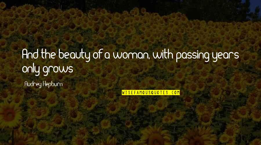 The Only Woman Quotes By Audrey Hepburn: And the beauty of a woman, with passing