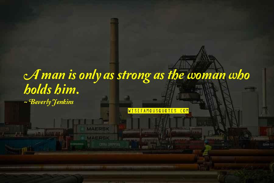 The Only Woman Quotes By Beverly Jenkins: A man is only as strong as the