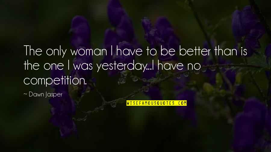 The Only Woman Quotes By Dawn Jasper: The only woman I have to be better