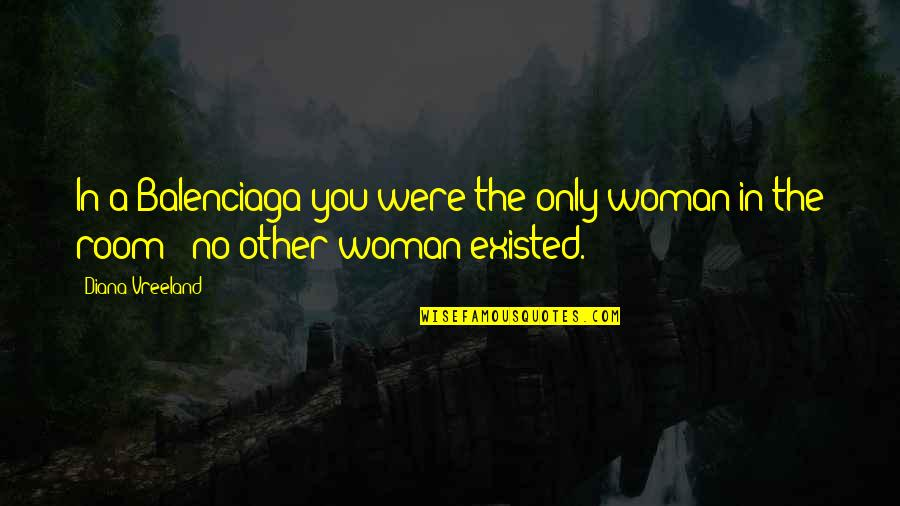 The Only Woman Quotes By Diana Vreeland: In a Balenciaga you were the only woman