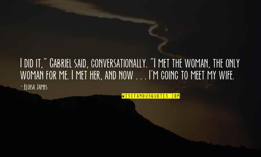 """The Only Woman Quotes By Eloisa James: I did it,"""" Gabriel said, conversationally. """"I met"""