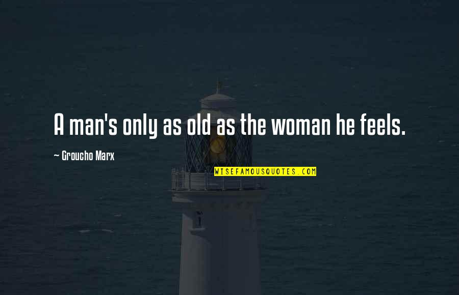 The Only Woman Quotes By Groucho Marx: A man's only as old as the woman
