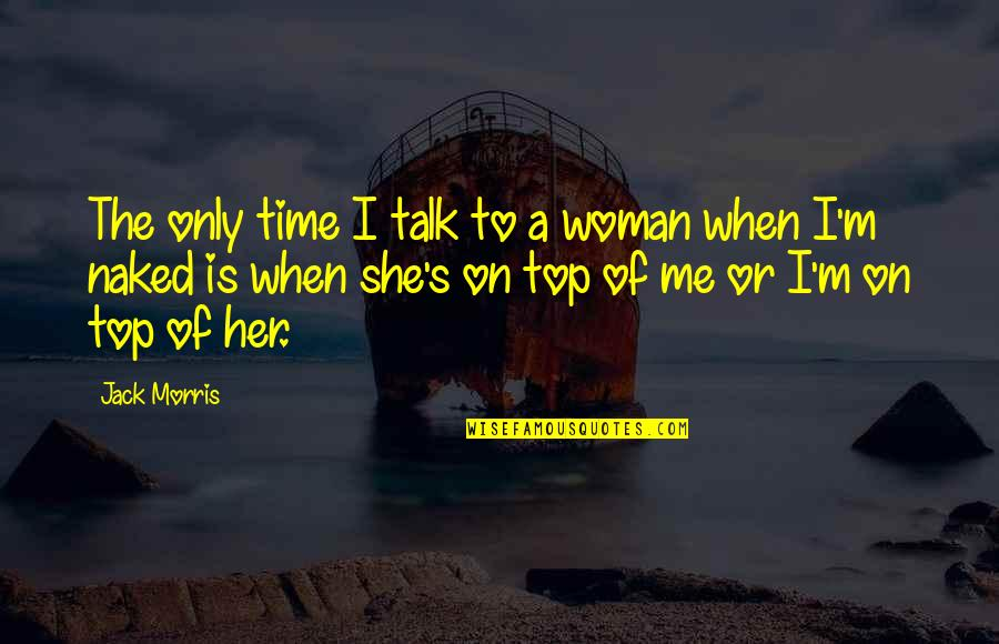 The Only Woman Quotes By Jack Morris: The only time I talk to a woman