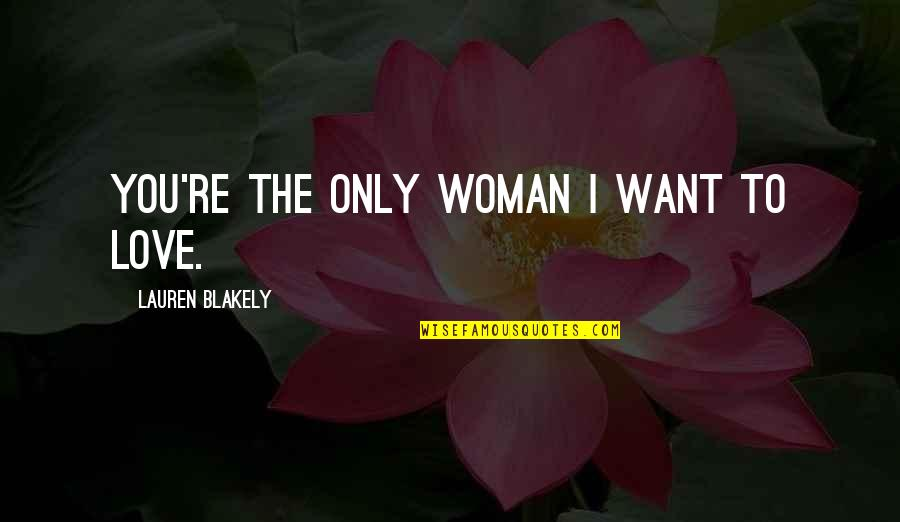 The Only Woman Quotes By Lauren Blakely: You're the only woman I want to love.