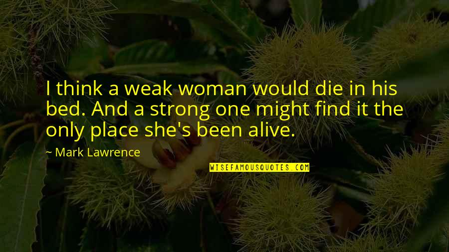 The Only Woman Quotes By Mark Lawrence: I think a weak woman would die in