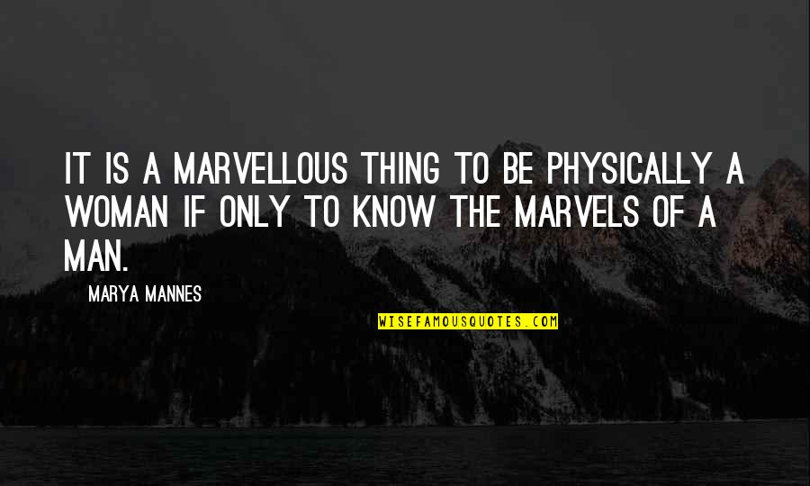 The Only Woman Quotes By Marya Mannes: It is a marvellous thing to be physically
