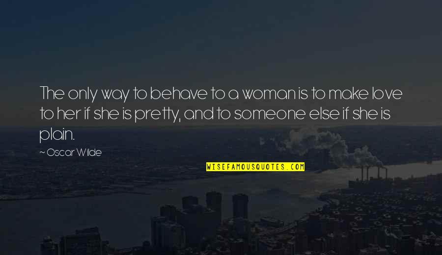 The Only Woman Quotes By Oscar Wilde: The only way to behave to a woman