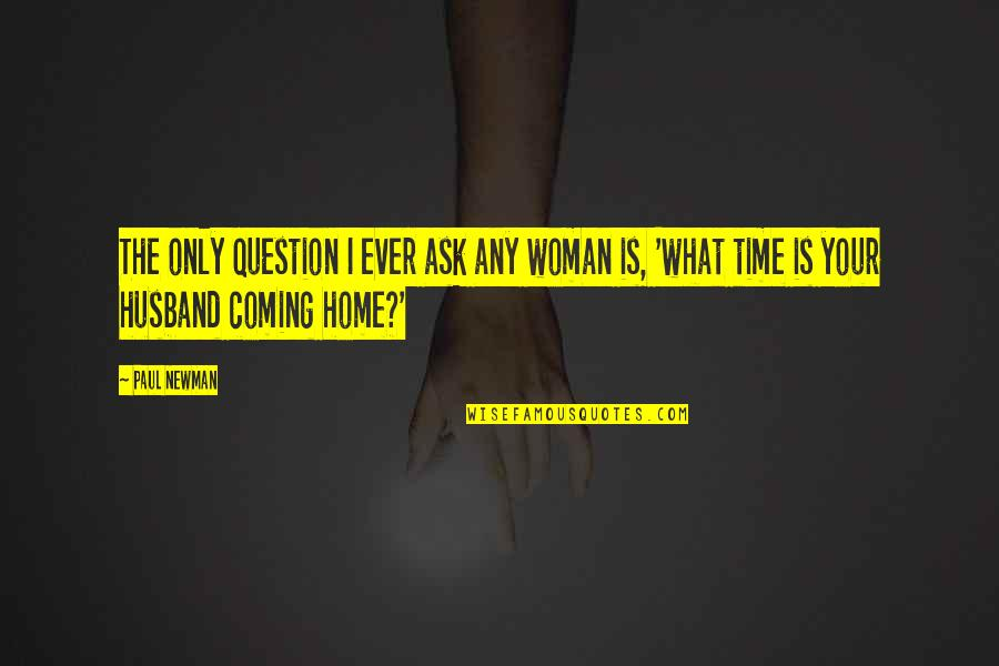 The Only Woman Quotes By Paul Newman: The only question I ever ask any woman