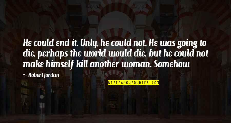 The Only Woman Quotes By Robert Jordan: He could end it. Only, he could not.