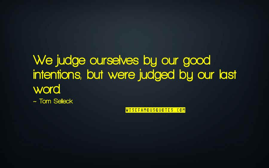 The Other F Word Quotes By Tom Selleck: We judge ourselves by our good intentions, but