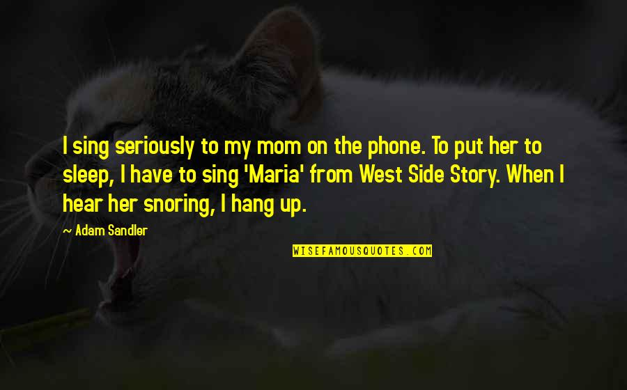 The Other Side Of The Story Quotes By Adam Sandler: I sing seriously to my mom on the