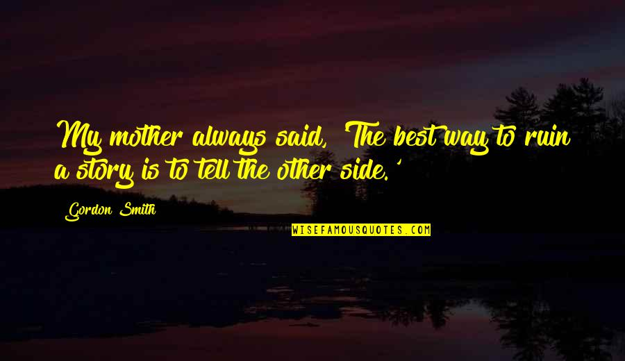 The Other Side Of The Story Quotes By Gordon Smith: My mother always said, 'The best way to