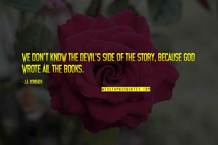 The Other Side Of The Story Quotes By J.A. Konrath: We don't know the Devil's side of the