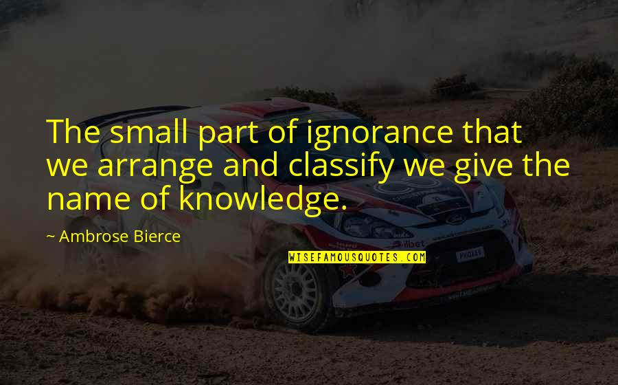 The P-51 Mustang Quotes By Ambrose Bierce: The small part of ignorance that we arrange