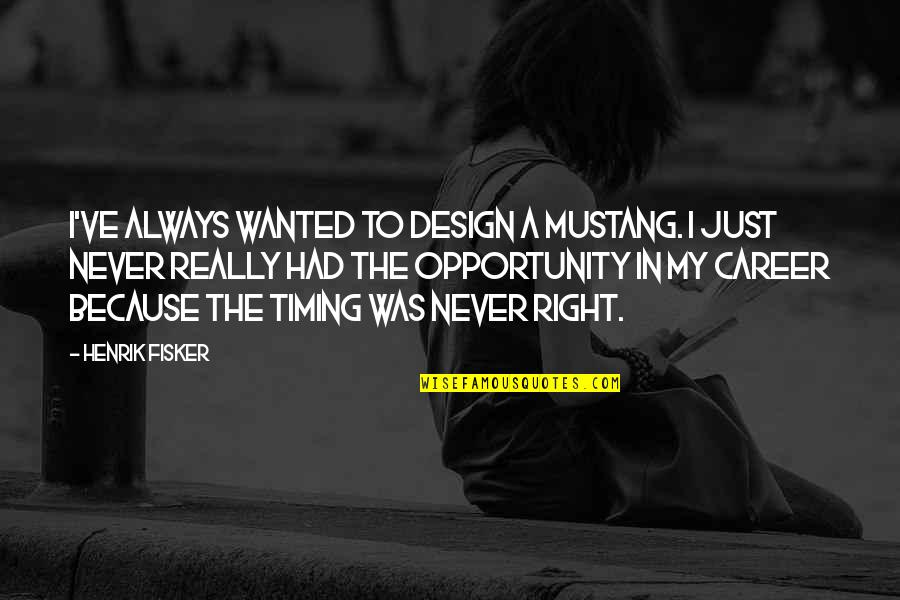 The P-51 Mustang Quotes By Henrik Fisker: I've always wanted to design a Mustang. I