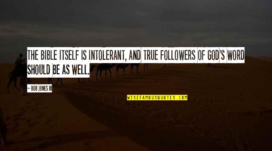 The Painfulness Of Growing Up Quotes By Bob Jones III: The Bible itself is intolerant, and true followers