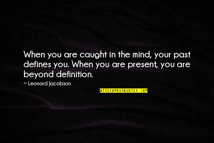 The Past Defines You Quotes By Leonard Jacobson: When you are caught in the mind, your