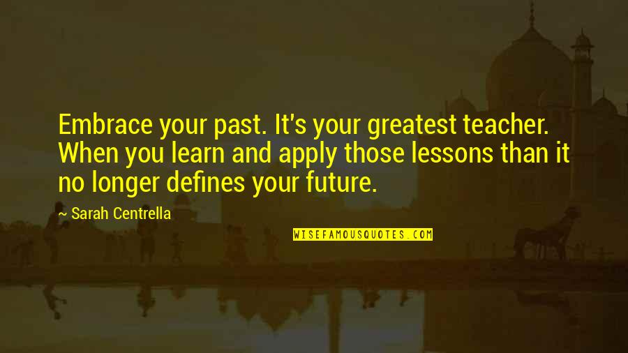 The Past Defines You Quotes By Sarah Centrella: Embrace your past. It's your greatest teacher. When