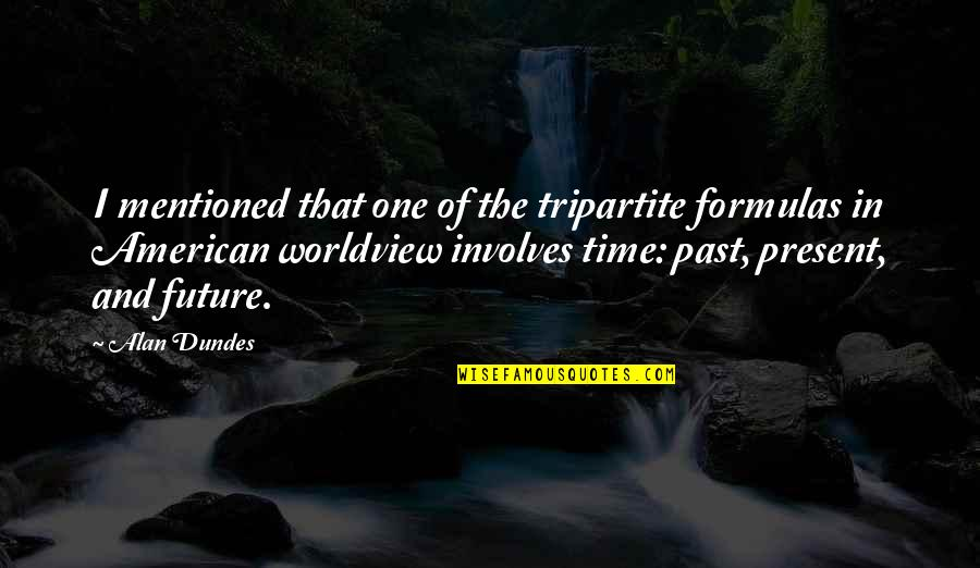 The Past Present Future Quotes By Alan Dundes: I mentioned that one of the tripartite formulas