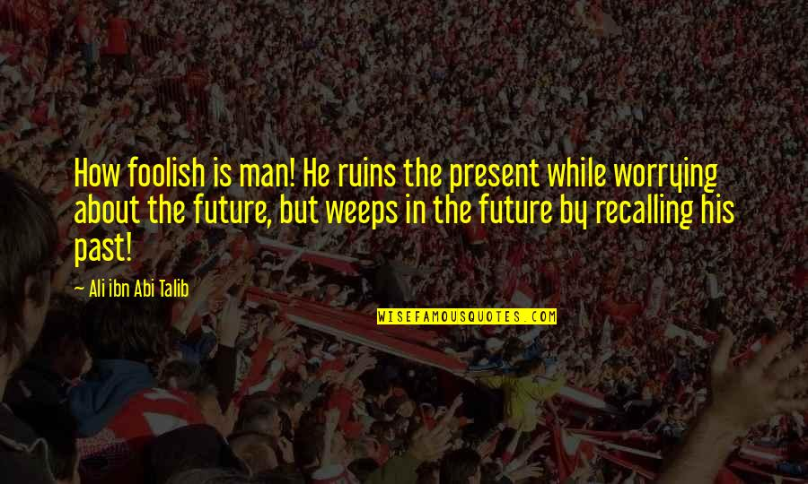 The Past Present Future Quotes By Ali Ibn Abi Talib: How foolish is man! He ruins the present
