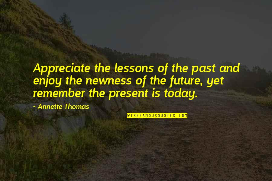 The Past Present Future Quotes By Annette Thomas: Appreciate the lessons of the past and enjoy