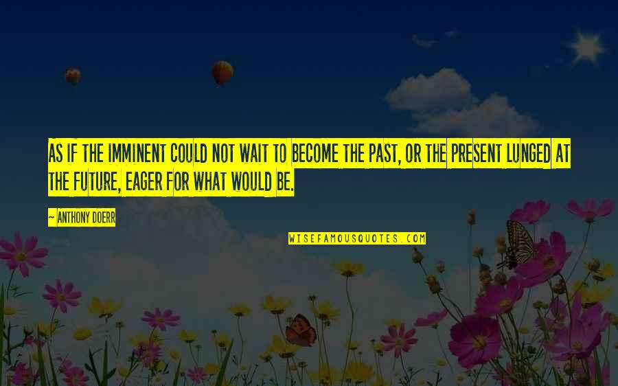 The Past Present Future Quotes By Anthony Doerr: As if the imminent could not wait to