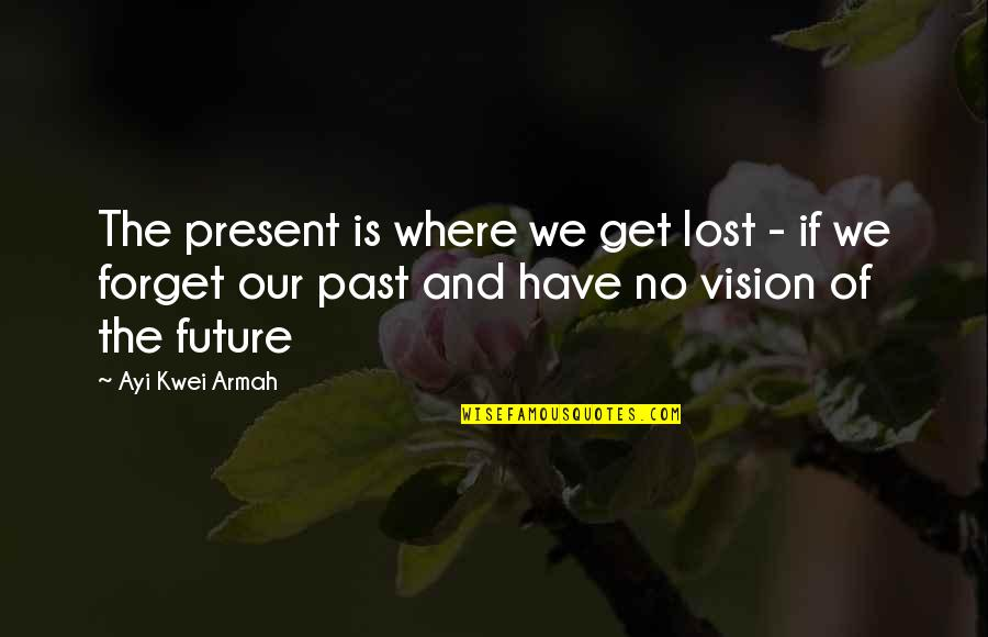 The Past Present Future Quotes By Ayi Kwei Armah: The present is where we get lost -