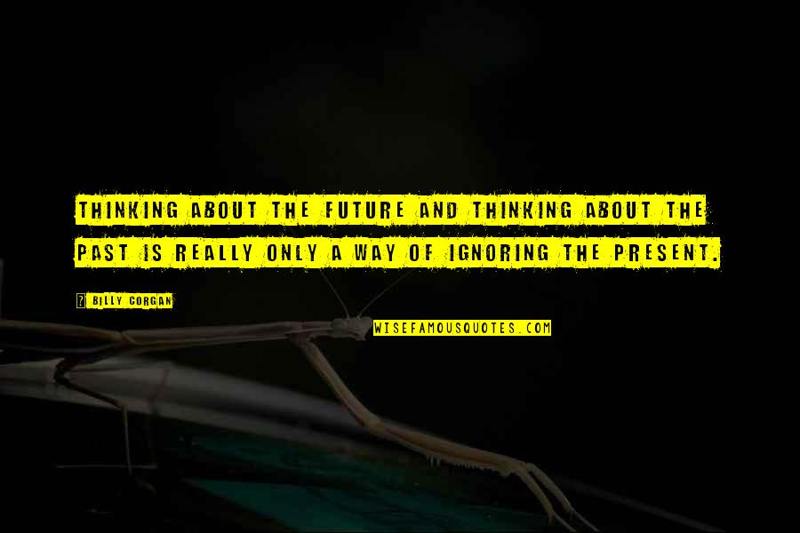 The Past Present Future Quotes By Billy Corgan: Thinking about the future and thinking about the