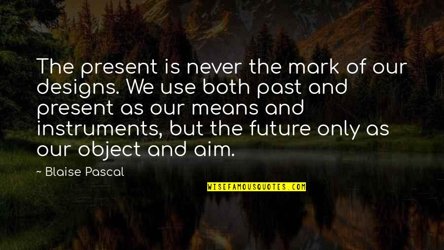 The Past Present Future Quotes By Blaise Pascal: The present is never the mark of our