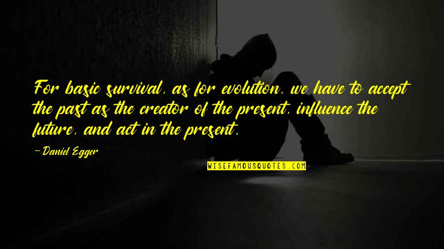 The Past Present Future Quotes By Daniel Egger: For basic survival, as for evolution, we have