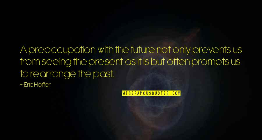 The Past Present Future Quotes By Eric Hoffer: A preoccupation with the future not only prevents