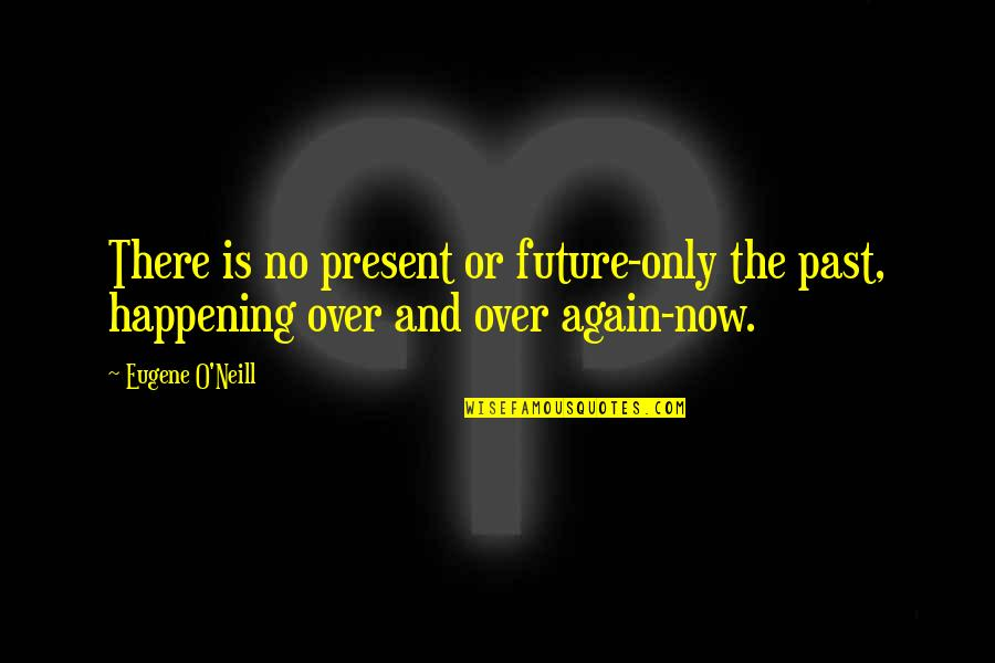 The Past Present Future Quotes By Eugene O'Neill: There is no present or future-only the past,