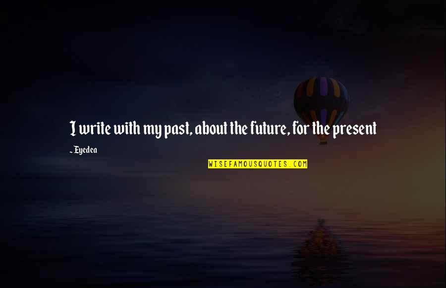 The Past Present Future Quotes By Eyedea: I write with my past, about the future,